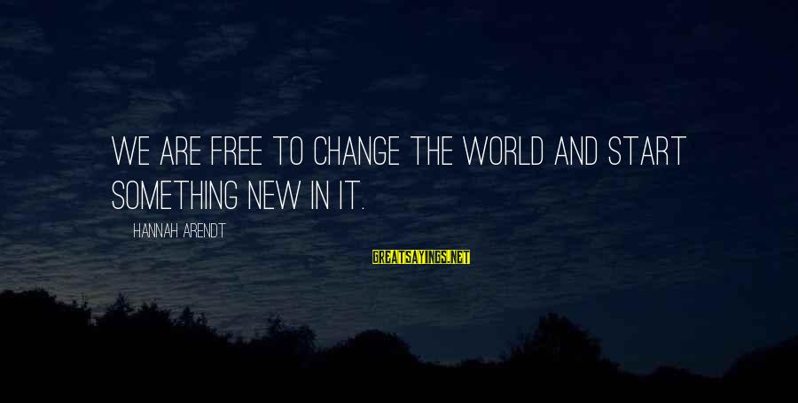 To Start Something New Sayings By Hannah Arendt: We are free to change the world and start something new in it.