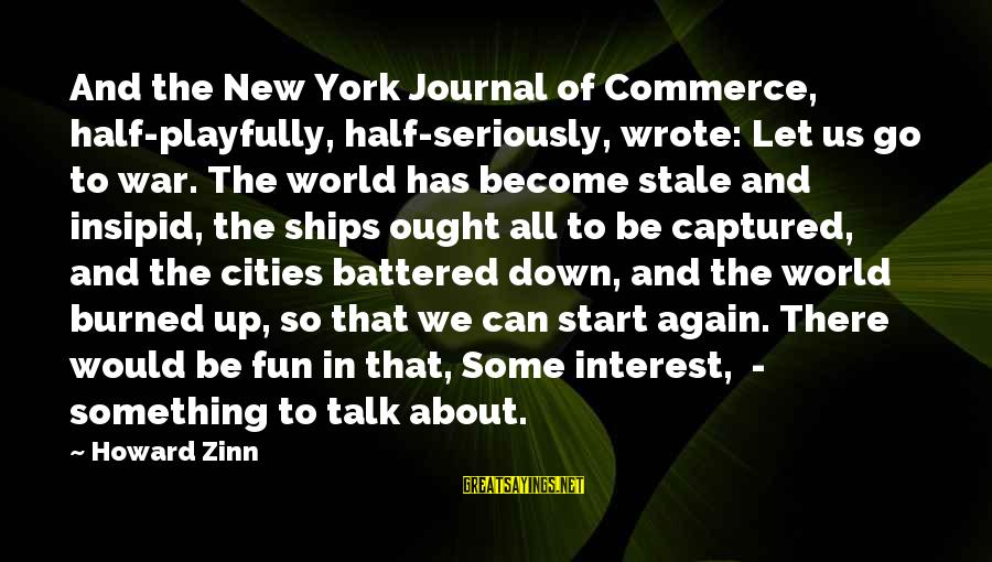 To Start Something New Sayings By Howard Zinn: And the New York Journal of Commerce, half-playfully, half-seriously, wrote: Let us go to war.