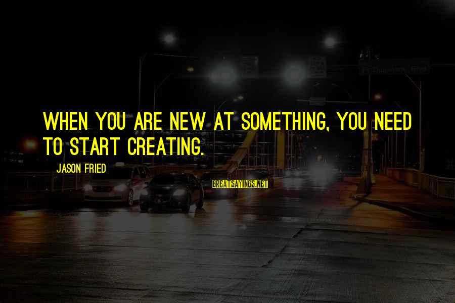 To Start Something New Sayings By Jason Fried: When you are new at something, you need to start creating.