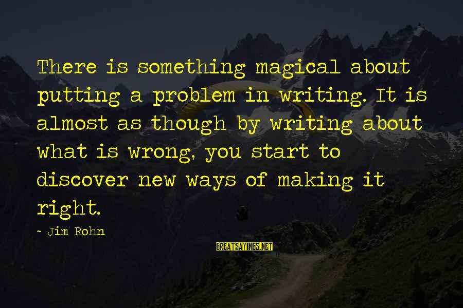 To Start Something New Sayings By Jim Rohn: There is something magical about putting a problem in writing. It is almost as though
