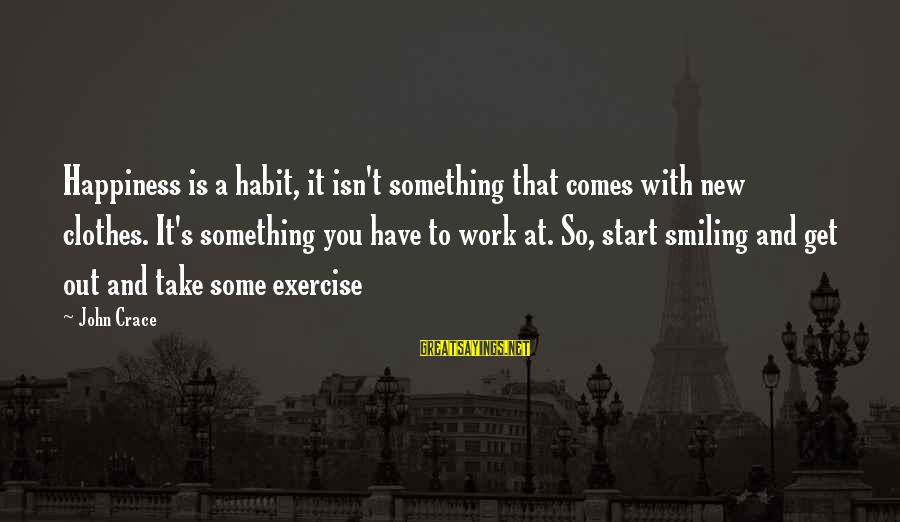 To Start Something New Sayings By John Crace: Happiness is a habit, it isn't something that comes with new clothes. It's something you