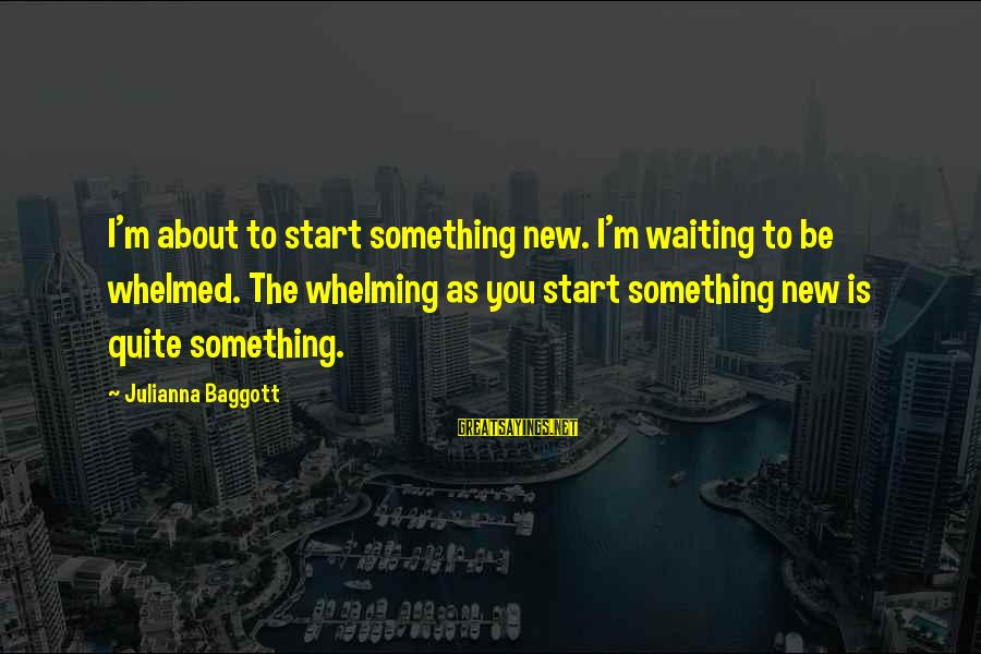 To Start Something New Sayings By Julianna Baggott: I'm about to start something new. I'm waiting to be whelmed. The whelming as you