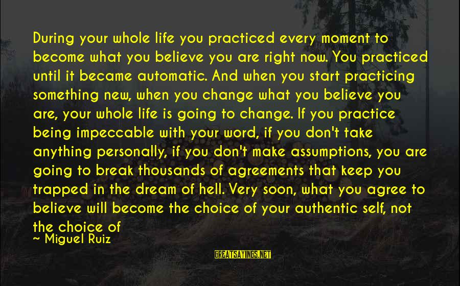 To Start Something New Sayings By Miguel Ruiz: During your whole life you practiced every moment to become what you believe you are