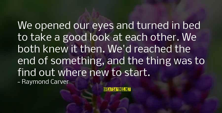 To Start Something New Sayings By Raymond Carver: We opened our eyes and turned in bed to take a good look at each
