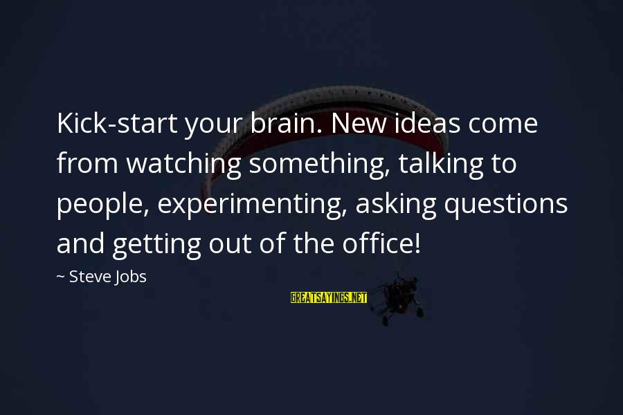 To Start Something New Sayings By Steve Jobs: Kick-start your brain. New ideas come from watching something, talking to people, experimenting, asking questions