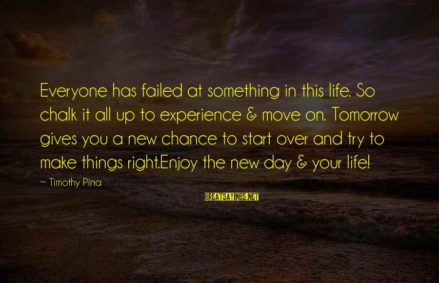 To Start Something New Sayings By Timothy Pina: Everyone has failed at something in this life. So chalk it all up to experience