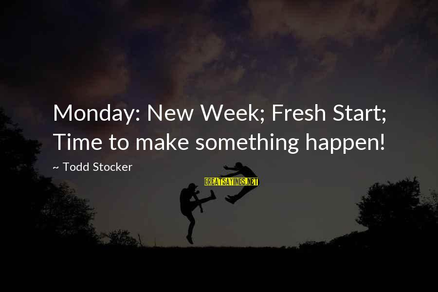 To Start Something New Sayings By Todd Stocker: Monday: New Week; Fresh Start; Time to make something happen!