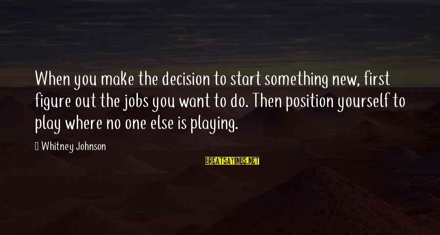 To Start Something New Sayings By Whitney Johnson: When you make the decision to start something new, first figure out the jobs you