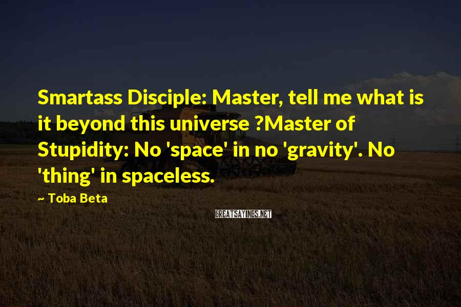 Toba Beta Sayings: Smartass Disciple: Master, tell me what is it beyond this universe ?Master of Stupidity: No