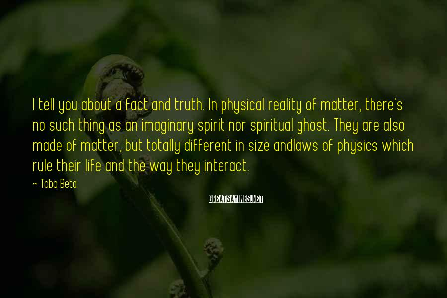 Toba Beta Sayings: I tell you about a fact and truth. In physical reality of matter, there's no
