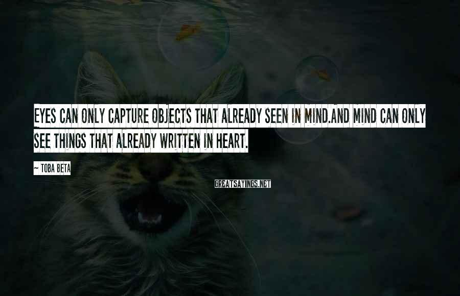 Toba Beta Sayings: Eyes can only capture objects that already seen in mind.And mind can only see things