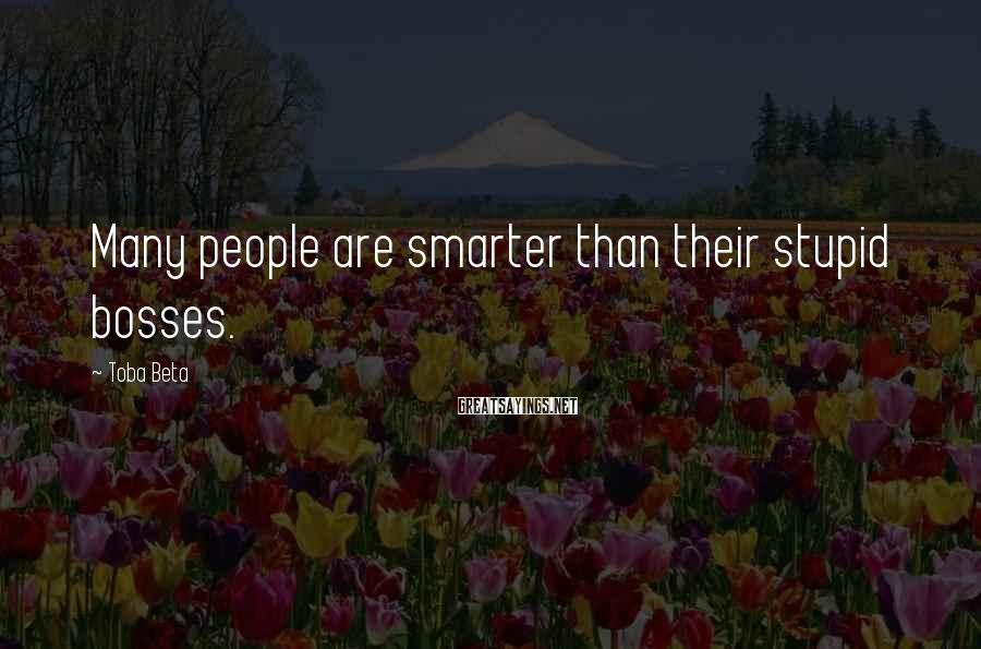 Toba Beta Sayings: Many people are smarter than their stupid bosses.