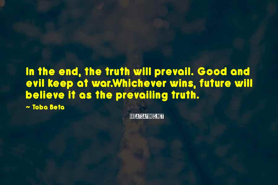 Toba Beta Sayings: In the end, the truth will prevail. Good and evil keep at war.Whichever wins, future
