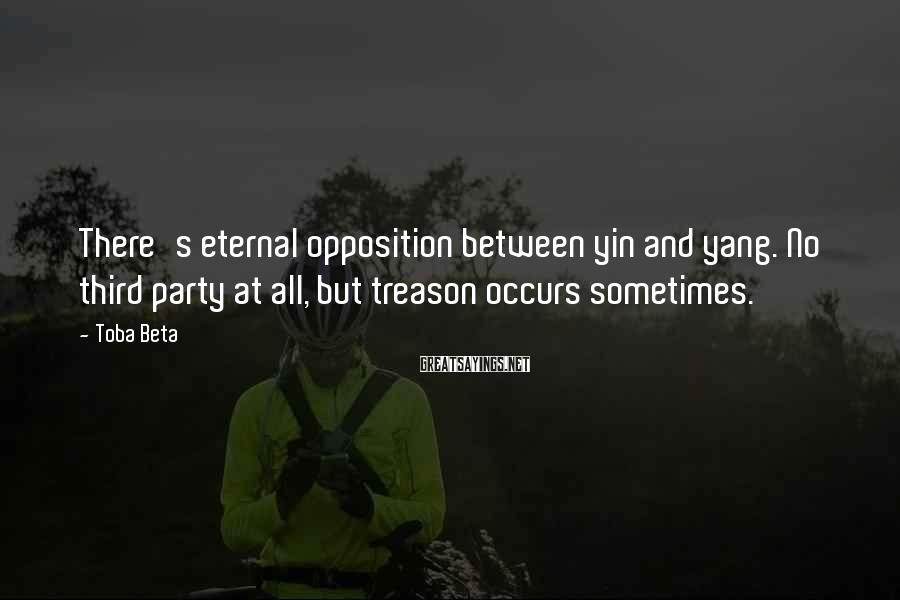 Toba Beta Sayings: There's eternal opposition between yin and yang. No third party at all, but treason occurs