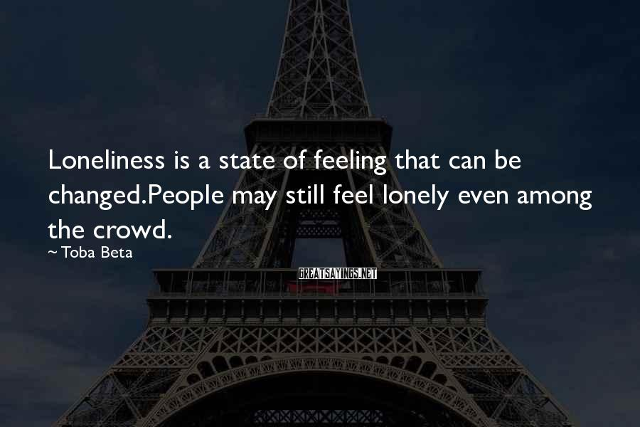 Toba Beta Sayings: Loneliness is a state of feeling that can be changed.People may still feel lonely even