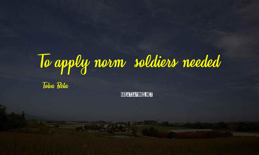 Toba Beta Sayings: To apply norm, soldiers needed.