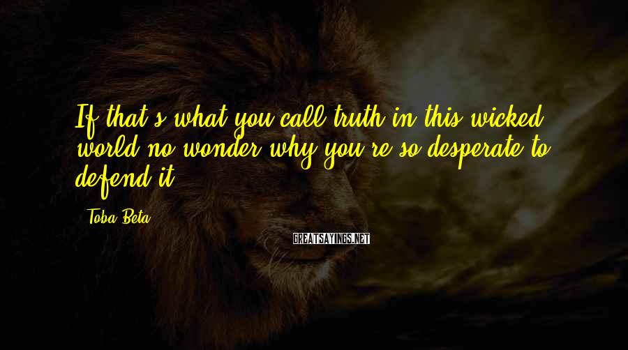 Toba Beta Sayings: If that's what you call truth in this wicked world,no wonder why you're so desperate