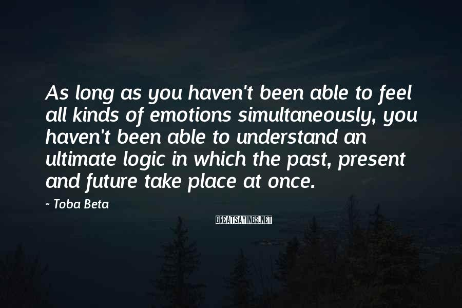 Toba Beta Sayings: As long as you haven't been able to feel all kinds of emotions simultaneously, you