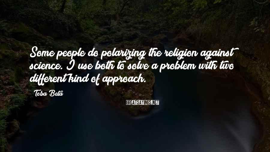 Toba Beta Sayings: Some people do polarizing the religion against science. I use both to solve a problem