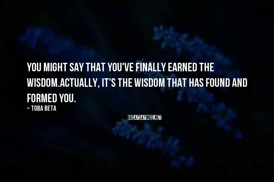 Toba Beta Sayings: You might say that you've finally earned the wisdom.Actually, it's the wisdom that has found