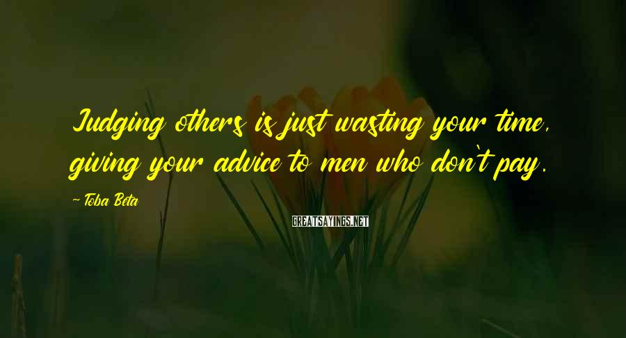 Toba Beta Sayings: Judging others is just wasting your time, giving your advice to men who don't pay.
