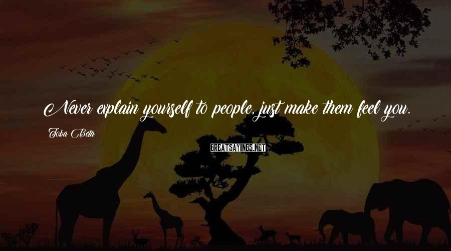 Toba Beta Sayings: Never explain yourself to people, just make them feel you.