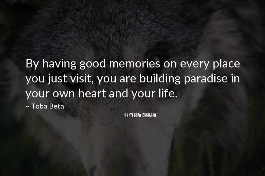Toba Beta Sayings: By having good memories on every place you just visit, you are building paradise in