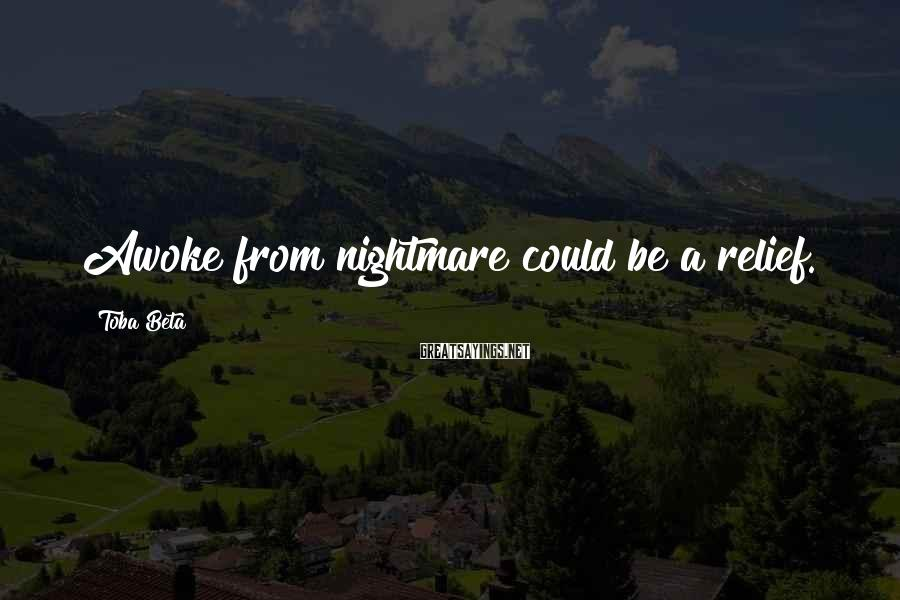 Toba Beta Sayings: Awoke from nightmare could be a relief.
