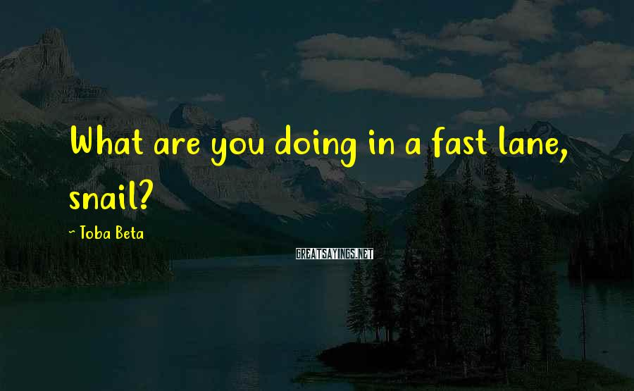 Toba Beta Sayings: What are you doing in a fast lane, snail?
