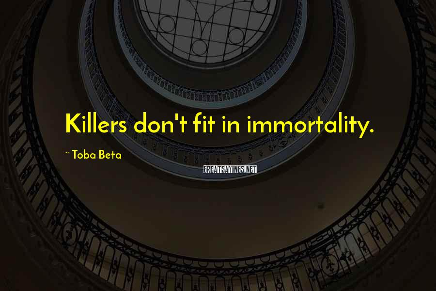 Toba Beta Sayings: Killers don't fit in immortality.