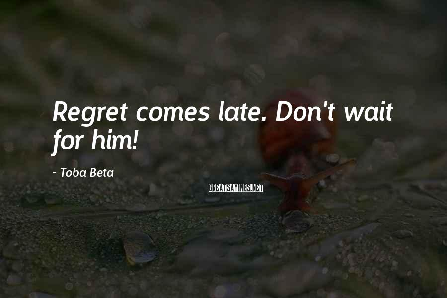 Toba Beta Sayings: Regret comes late. Don't wait for him!