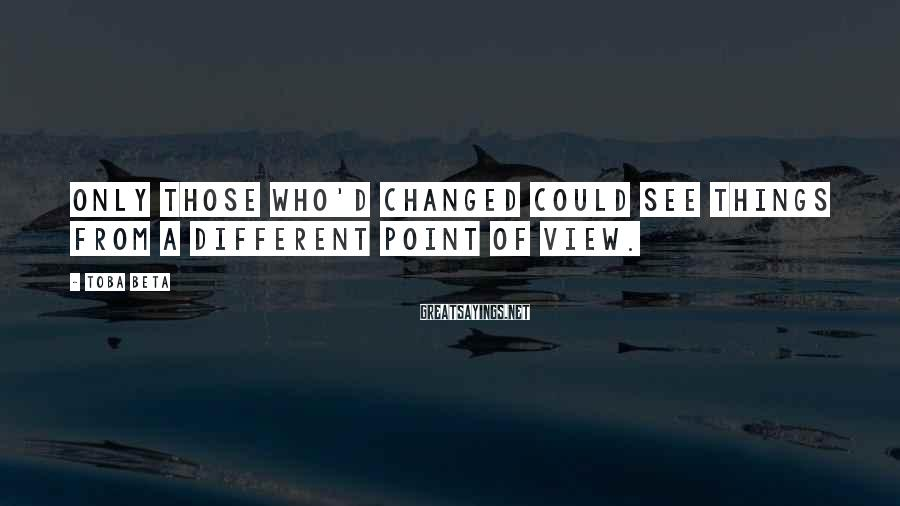 Toba Beta Sayings: Only those who'd changed could see things from a different point of view.