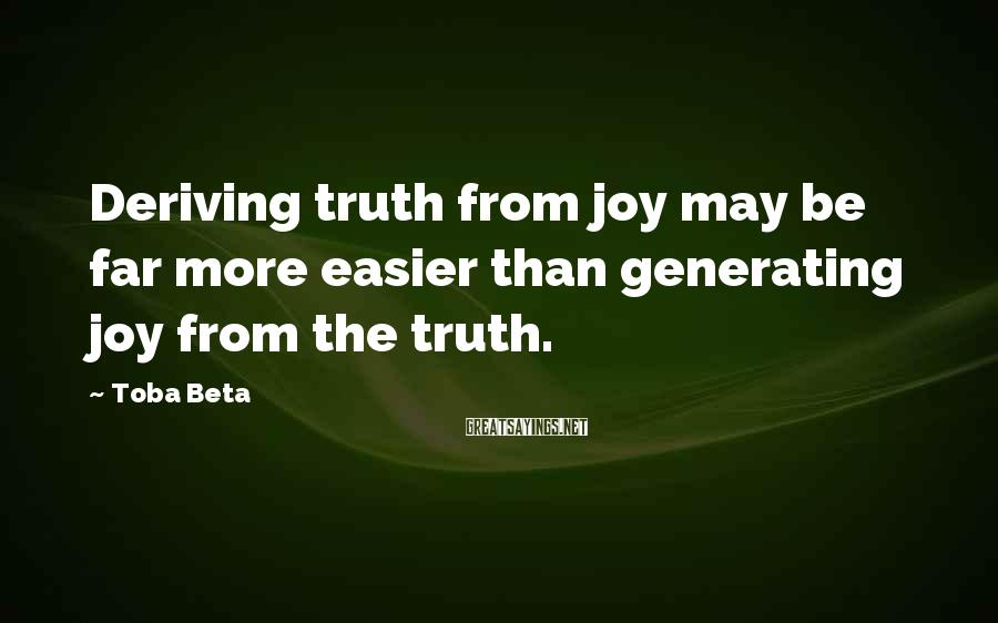 Toba Beta Sayings: Deriving truth from joy may be far more easier than generating joy from the truth.