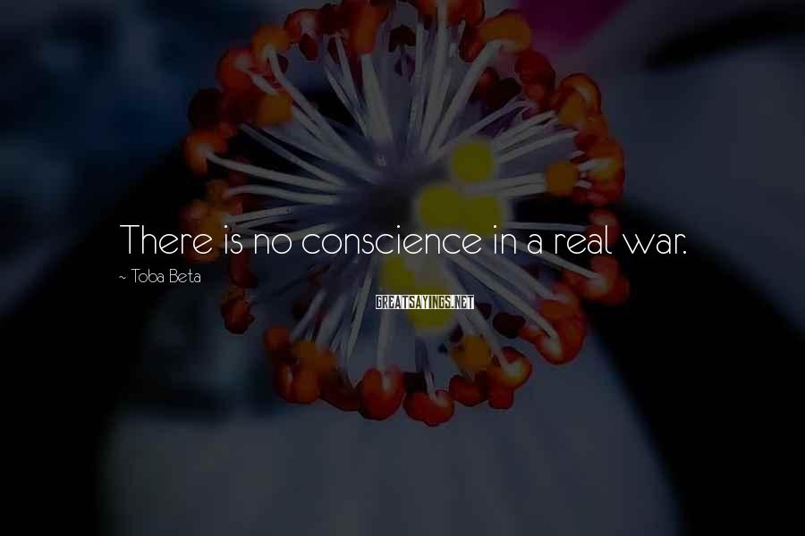Toba Beta Sayings: There is no conscience in a real war.