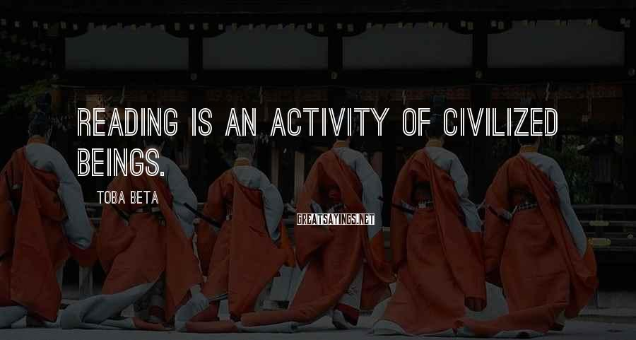 Toba Beta Sayings: Reading is an activity of civilized beings.