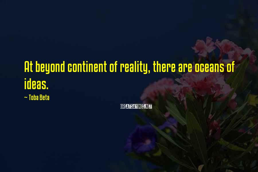 Toba Beta Sayings: At beyond continent of reality, there are oceans of ideas.