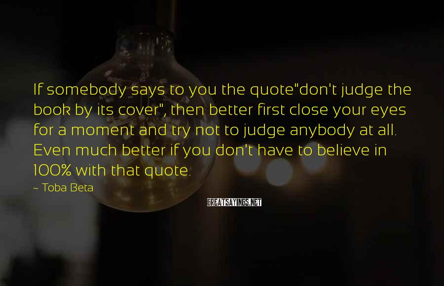 """Toba Beta Sayings: If somebody says to you the quote""""don't judge the book by its cover"""", then better"""