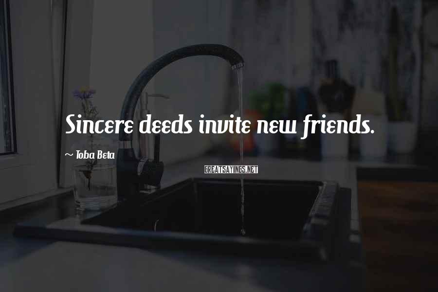 Toba Beta Sayings: Sincere deeds invite new friends.