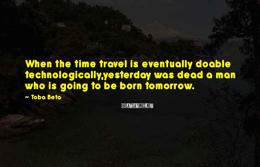 Toba Beta Sayings: When the time travel is eventually doable technologically,yesterday was dead a man who is going