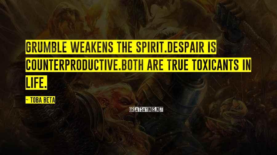 Toba Beta Sayings: Grumble weakens the spirit.Despair is counterproductive.Both are true toxicants in life.