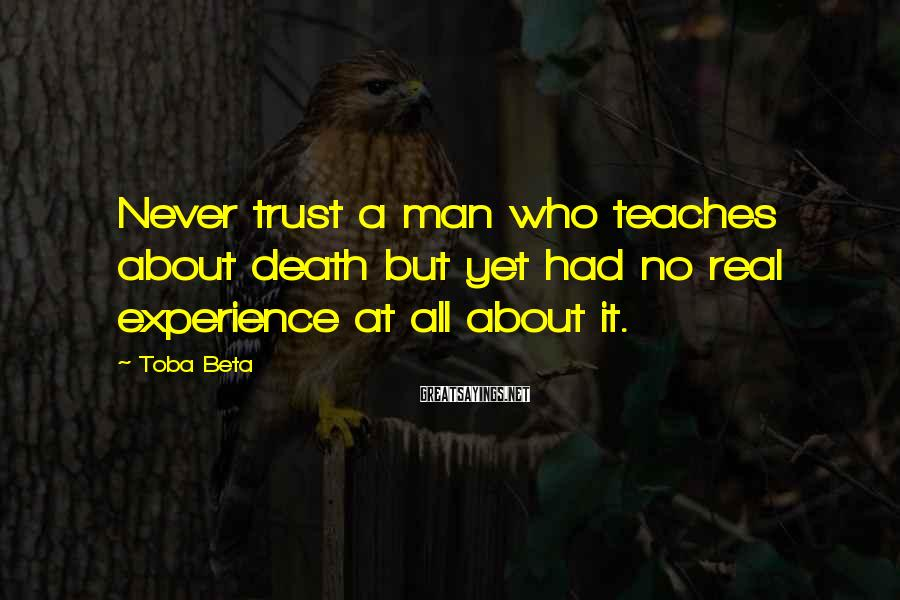 Toba Beta Sayings: Never trust a man who teaches about death but yet had no real experience at