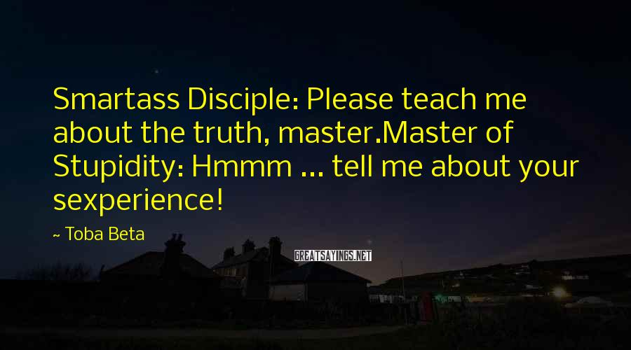 Toba Beta Sayings: Smartass Disciple: Please teach me about the truth, master.Master of Stupidity: Hmmm ... tell me