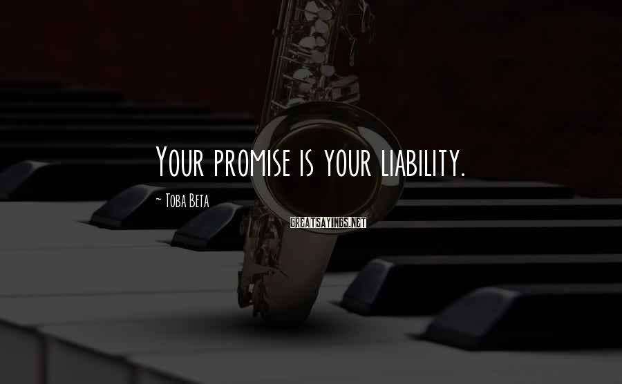 Toba Beta Sayings: Your promise is your liability.