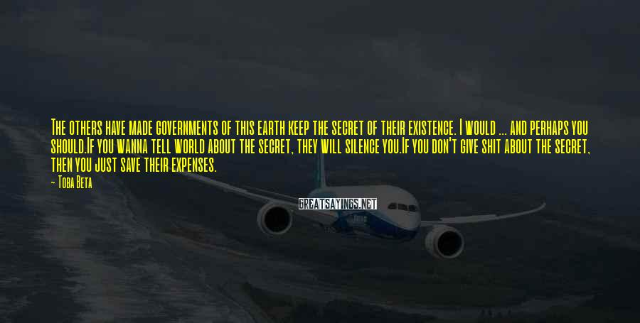 Toba Beta Sayings: The others have made governments of this earth keep the secret of their existence. I