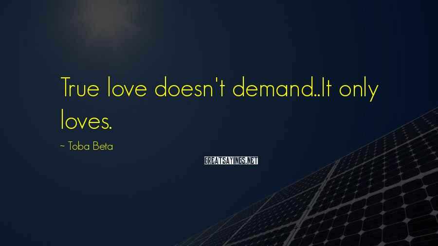 Toba Beta Sayings: True love doesn't demand..It only loves.