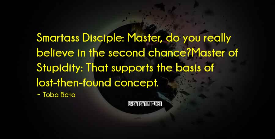 Toba Beta Sayings: Smartass Disciple: Master, do you really believe in the second chance?Master of Stupidity: That supports