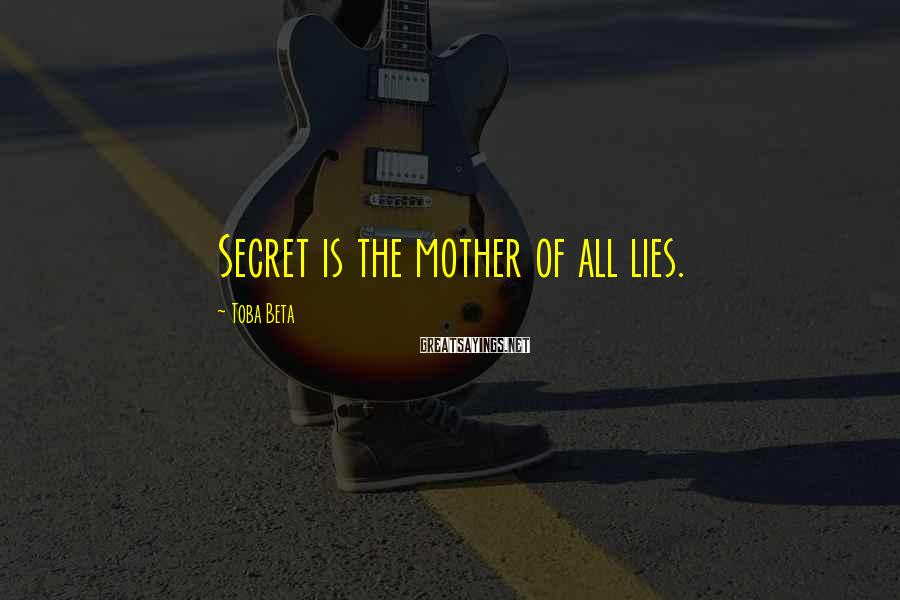 Toba Beta Sayings: Secret is the mother of all lies.