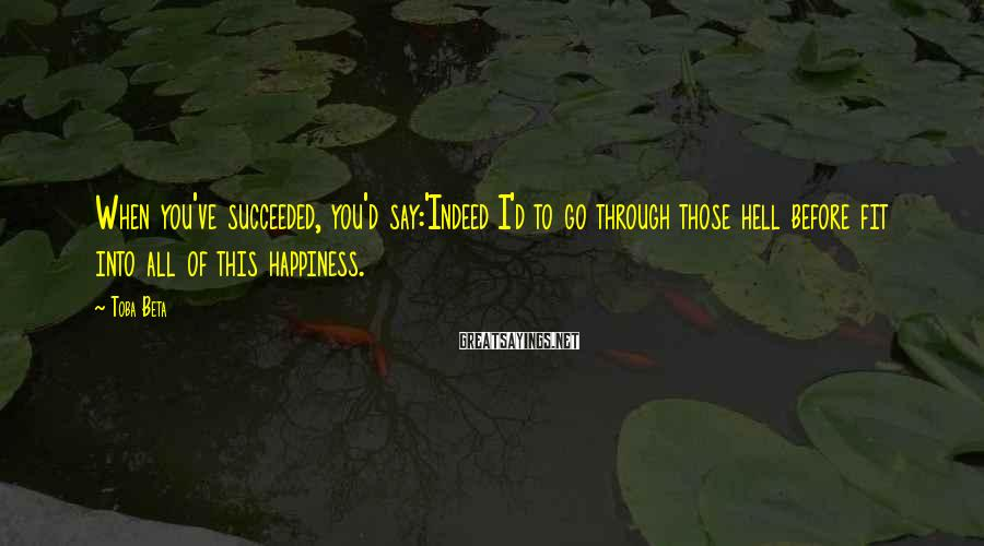 Toba Beta Sayings: When you've succeeded, you'd say:'Indeed I'd to go through those hell before fit into all