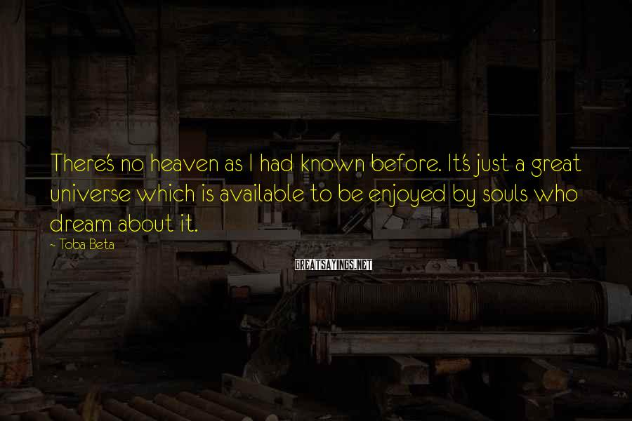Toba Beta Sayings: There's no heaven as I had known before. It's just a great universe which is