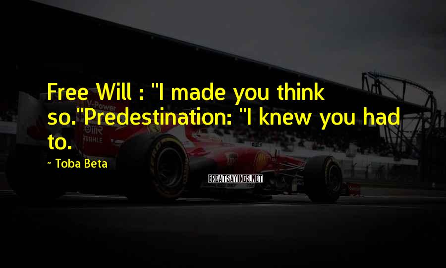 """Toba Beta Sayings: Free Will : """"I made you think so.""""Predestination: """"I knew you had to."""